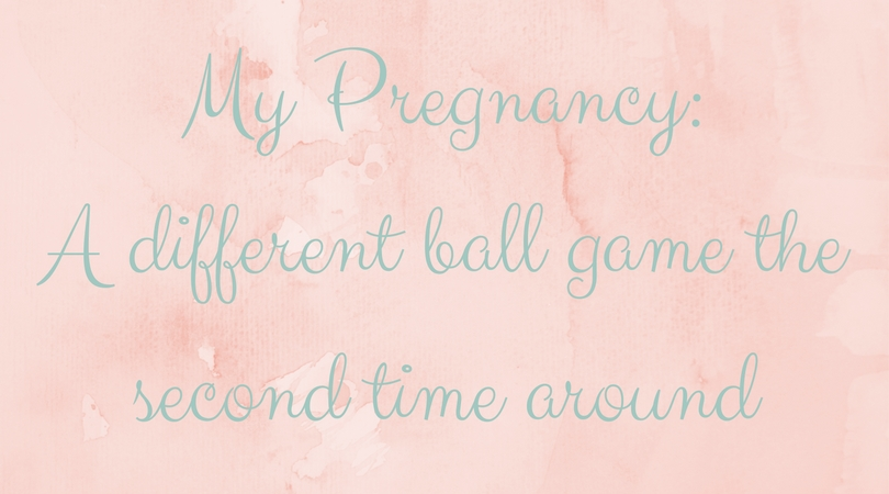 my pregnancy, a different ball game the second time around